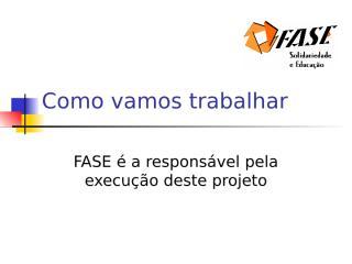 Como vamos trabalhar - Conv. 343-09 CAR SEDIR - FASE.ppt